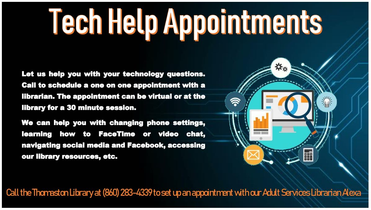 Tech Help Appointments. Let us help you with your technology questions. Call to schedule a one on one appointment with a librarian. The appointment can be virtual or at the library for a 30 minute session.  We can help you with changing phone settings, learning how to FaceTime or video chat, navigating social media and Facebook, accessing our library resources, etc. Call the Thomaston Library at (860) 283-4339 to set up an appointment with an Adult Services Librarian.